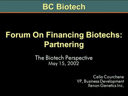 Forum On Financing Biotechs: Partnering The Biotech Perspective May 15, 2002 Celia Courchene VP, Business Development Xenon Genetics Inc. The Biotech Perspective.