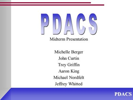 PDACS Midterm Presentation Michelle Berger John Curtin Trey Griffin Aaron King Michael Nordfelt Jeffrey Whitted.