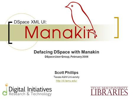 Defacing DSpace with Manakin DSpace User Group, February 2006 Scott Phillips Texas A&M University  DSpace XML UI: