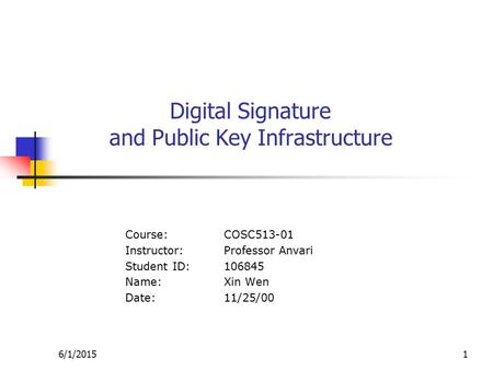 6/1/20151 Digital Signature and Public Key Infrastructure Course:COSC513-01 Instructor:Professor Anvari Student ID:106845 Name:Xin Wen Date:11/25/00.