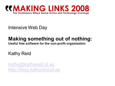 Intensive Web Day Making something out of nothing: Useful free software for the non-profit organisation Kathy Reid