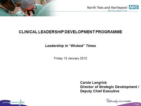 "CLINICAL LEADERSHIP DEVELOPMENT PROGRAMME Leadership in ""Wicked"" Times Friday 13 January 2012 Carole Langrick Director of Strategic Development / Deputy."
