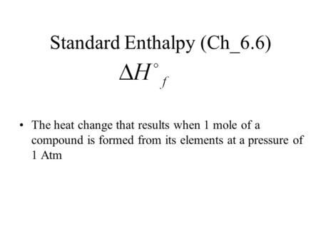 Standard Enthalpy (Ch_6.6) The heat change that results when 1 mole of a compound is formed from its elements at a pressure of 1 Atm.