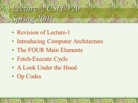 1 Lecture-2 CSIT-120 Spring 2001 Revision of Lecture-1 Introducing Computer Architecture The FOUR Main Elements Fetch-Execute Cycle A Look Under the Hood.