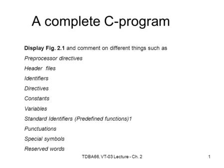 TDBA66, VT-03 Lecture - Ch. 21 A complete C-program Display Fig. 2.1 and comment on different things such as Preprocessor directives Header files Identifiers.