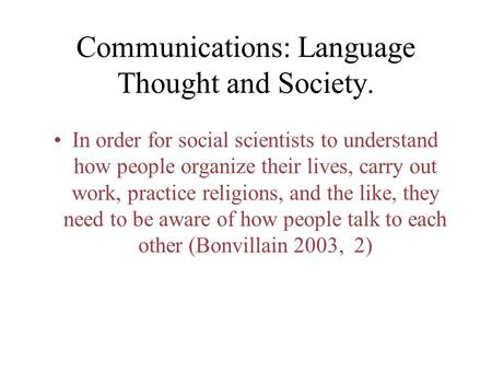 Communications: Language Thought and Society. In order for social scientists to understand how people organize their lives, carry out work, practice religions,