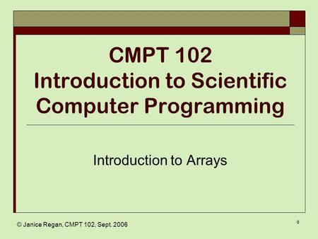 © Janice Regan, CMPT 102, Sept. 2006 0 CMPT 102 Introduction to Scientific Computer Programming Introduction to Arrays.