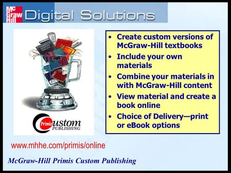 Create custom versions of McGraw-Hill textbooks Include your own materials Combine your materials in with McGraw-Hill content View material and create.