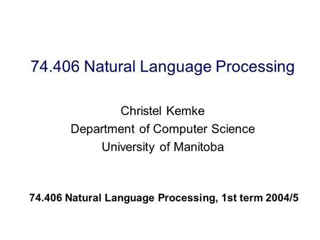 74.406 Natural Language Processing Christel Kemke Department of Computer Science University of Manitoba 74.406 Natural Language Processing, 1st term 2004/5.