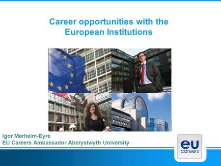 Career opportunities with the European Institutions Igor Merheim-Eyre EU Careers Ambassador Aberystwyth University.
