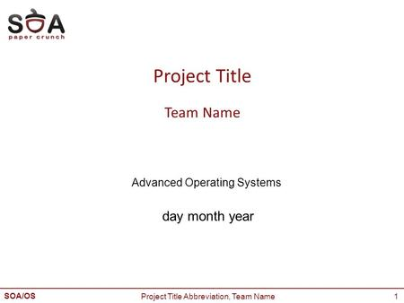 SOA/OS Advanced Operating Systems 1 Project Title Team Name day month year Project Title Abbreviation, Team Name.