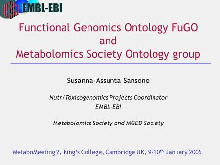 Functional Genomics Ontology FuGO and Metabolomics Society Ontology group Susanna-Assunta Sansone Nutr/Toxicogenomics Projects Coordinator EMBL-EBI Metabolomics.