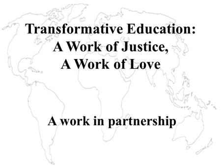 Transformative Education: A Work of Justice, A Work of Love A work in partnership.