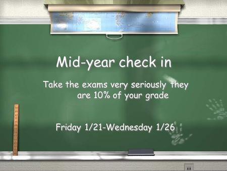 Mid-year check in Take the exams very seriously they are 10% of your grade Friday 1/21-Wednesday 1/26 Take the exams very seriously they are 10% of your.