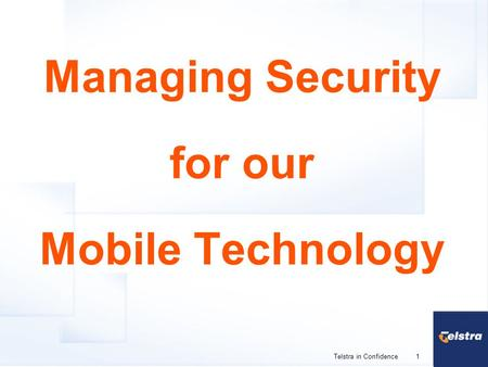1 Telstra in Confidence Managing Security for our Mobile Technology.