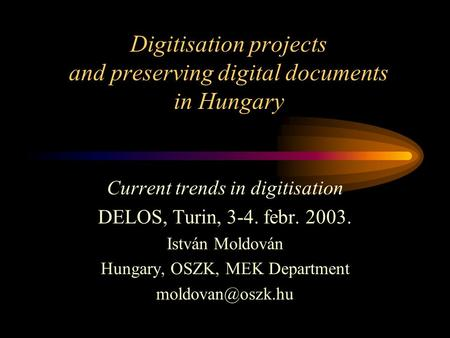 Digitisation projects and preserving digital documents in Hungary Current trends in digitisation DELOS, Turin, 3-4. febr. 2003. István Moldován Hungary,
