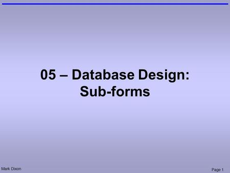 Mark Dixon Page 1 05 – Database Design: Sub-forms.