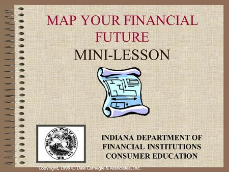 Copyright, 1996 © Dale Carnegie & Associates, Inc. MAP YOUR FINANCIAL FUTURE MINI-LESSON INDIANA DEPARTMENT OF FINANCIAL INSTITUTIONS CONSUMER EDUCATION.