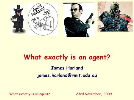 What exactly is an agent? James Harland 23rd November, 2009.