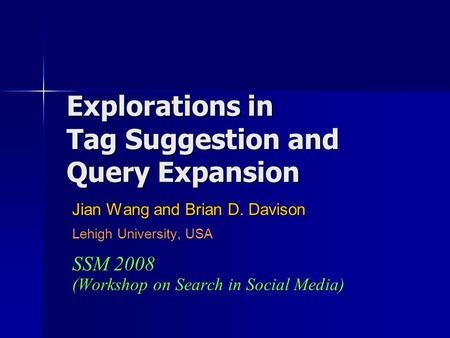 Explorations in Tag Suggestion and Query Expansion Jian Wang and Brian D. Davison Lehigh University, USA SSM 2008 (Workshop on Search in Social Media)