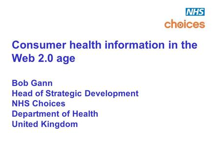 Consumer health information in the Web 2.0 age Bob Gann Head of Strategic Development NHS Choices Department of Health United Kingdom.