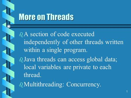 1 More on Threads b b A section of code executed independently of other threads written within a single program. b b Java threads can access global data;