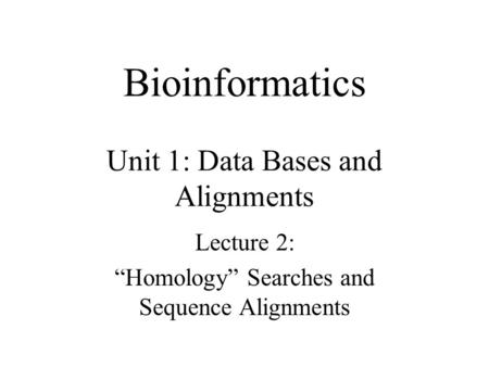 "Bioinformatics Unit 1: Data Bases and Alignments Lecture 2: ""Homology"" Searches and Sequence Alignments."