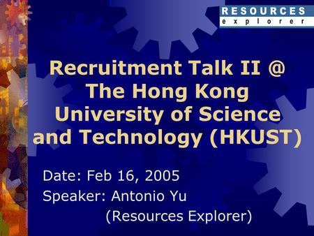 Recruitment Talk The Hong Kong University of Science and Technology (HKUST) Date: Feb 16, 2005 Speaker: Antonio Yu (Resources Explorer)