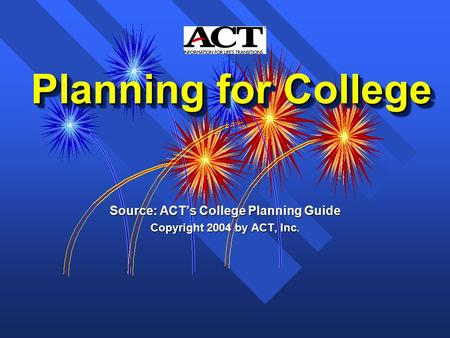 Planning for College Planning for College Source: ACT's College Planning Guide Copyright 2004 by ACT, Inc.