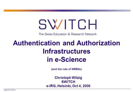 2006 © SWITCH Authentication and Authorization Infrastructures in e-Science (and the role of NRENs) Christoph Witzig SWITCH e-IRG, Helsinki, Oct 4, 2006.