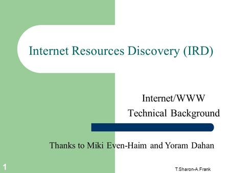 T.Sharon-A.Frank 1 Internet Resources Discovery (IRD) Internet/WWW Technical Background Thanks to Miki Even-Haim and Yoram Dahan.