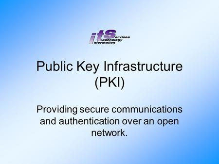 Public Key Infrastructure (PKI) Providing secure communications and authentication over an open network.