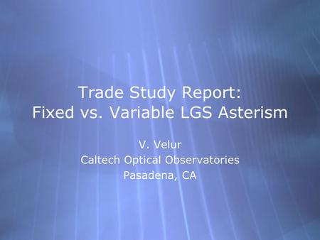 Trade Study Report: Fixed vs. Variable LGS Asterism V. Velur Caltech Optical Observatories Pasadena, CA V. Velur Caltech Optical Observatories Pasadena,