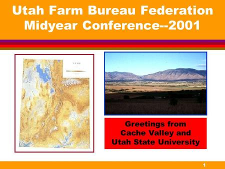 1 Utah Farm Bureau Federation Midyear Conference--2001 Greetings from Cache Valley and Utah State University.