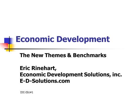 Economic Development The New Themes & Benchmarks Eric Rinehart, Economic Development Solutions, inc. E-D-Solutions.com IDC-ISU#1.