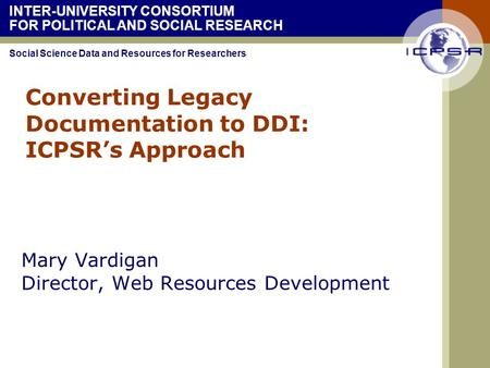 INTER-UNIVERSITY CONSORTIUM FOR POLITICAL AND SOCIAL RESEARCH Social Science Data and Resources for Researchers Converting Legacy Documentation to DDI: