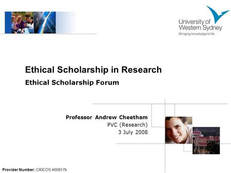 Professor Andrew Cheetham PVC (Research) 3 July 2008 Provider Number: CRICOS #00917k Ethical Scholarship in Research Ethical Scholarship Forum.