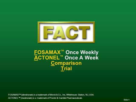 Slide 1 FOSAMAX ™ Once Weekly ACTONEL ™ Once A Week Comparison Trial FOSAMAX™ (alendronate) is a trademark of Merck & Co., Inc, Whitehouse Station, NJ,