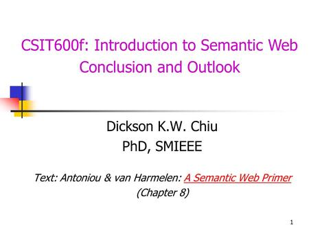 1 CSIT600f: Introduction to Semantic Web Conclusion and Outlook Dickson K.W. Chiu PhD, SMIEEE Text: Antoniou & van Harmelen: A Semantic Web PrimerA Semantic.