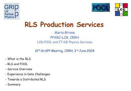 RLS Production Services Maria Girone PPARC-LCG, CERN LCG-POOL and IT-DB Physics Services 10 th GridPP Meeting, CERN, 3 rd June 2004 - What is the RLS -