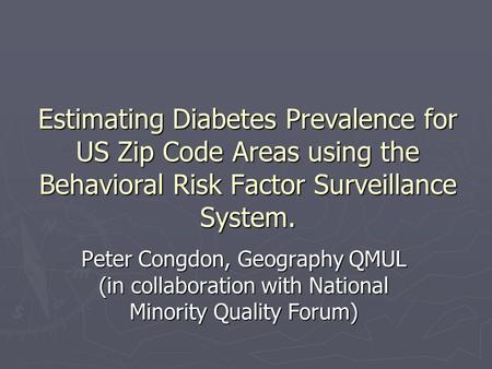 Estimating Diabetes Prevalence for US Zip Code Areas using the Behavioral Risk Factor Surveillance System. Peter Congdon, Geography QMUL (in collaboration.