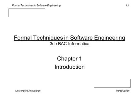 Formal Techniques in Software Engineering Universiteit AntwerpenIntroduction 1.1 Formal Techniques in Software Engineering 3de BAC Informatica Chapter.