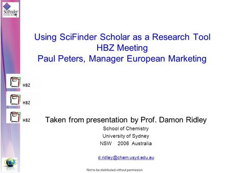 Not to be distributed without permission Using SciFinder Scholar as a Research Tool HBZ Meeting Paul Peters, Manager European Marketing Taken from presentation.