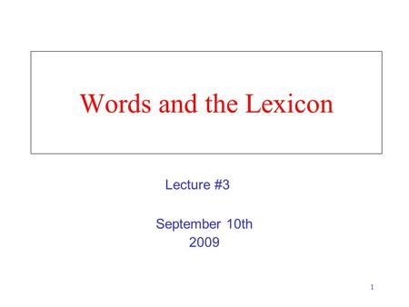 1 Words and the Lexicon September 10th 2009 Lecture #3.