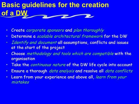 Basic guidelines for the creation of a DW Create corporate sponsors and plan thoroughly Determine a scalable architectural framework for the DW Identify.
