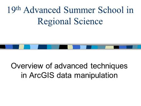 19 th Advanced Summer School in Regional Science Overview of advanced techniques in ArcGIS data manipulation.