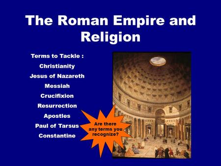 The Roman Empire and Religion Terms to Tackle : Christianity Jesus of Nazareth Messiah Crucifixion Resurrection Apostles Paul of Tarsus Constantine Are.