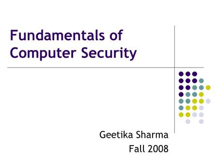 Fundamentals of Computer Security Geetika Sharma Fall 2008.