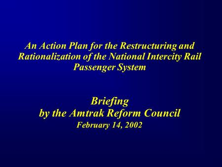 An Action Plan for the Restructuring and Rationalization of the National Intercity Rail Passenger System Briefing by the Amtrak Reform Council February.