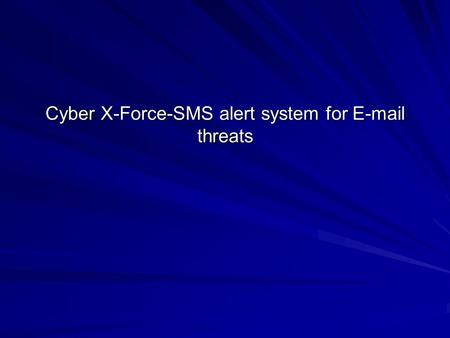 Cyber X-Force-SMS alert system for E-mail threats.